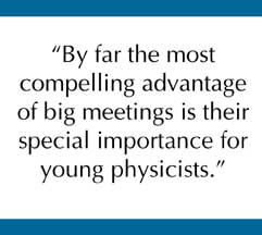 By far the most compelling advantage of big meetings is their special importance for young physicists